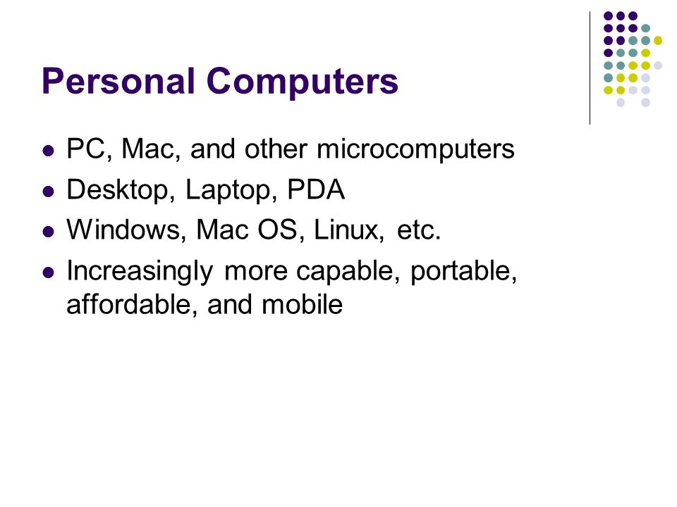 Personal Computers PC, Mac, and other microcomputers Desktop, Laptop, PDA Windows, Mac OS, Linux, etc.