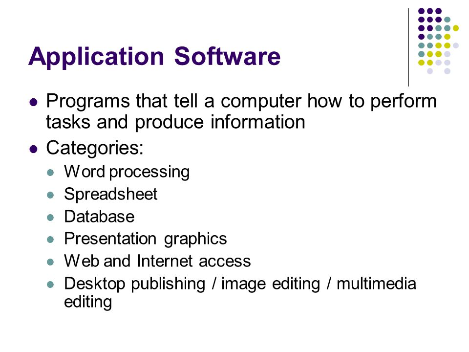 Application Software Programs that tell a computer how to perform tasks and produce information Categories: Word processing Spreadsheet Database Presentation graphics Web and Internet access Desktop publishing / image editing / multimedia editing