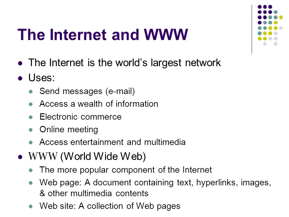 The Internet and WWW The Internet is the world's largest network Uses: Send messages ( ) Access a wealth of information Electronic commerce Online meeting Access entertainment and multimedia WWW (World Wide Web) The more popular component of the Internet Web page: A document containing text, hyperlinks, images, & other multimedia contents Web site: A collection of Web pages
