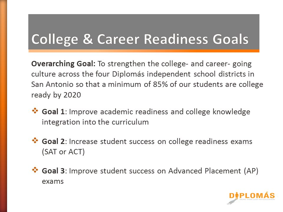 Overarching Goal: To strengthen the college- and career- going culture across the four Diplomás independent school districts in San Antonio so that a minimum of 85% of our students are college ready by 2020  Goal 1: Improve academic readiness and college knowledge integration into the curriculum  Goal 2: Increase student success on college readiness exams (SAT or ACT)  Goal 3: Improve student success on Advanced Placement (AP) exams
