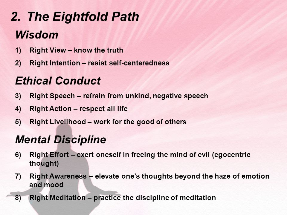 2.The Eightfold Path Wisdom 1)Right View – know the truth 2)Right Intention – resist self-centeredness Ethical Conduct 3)Right Speech – refrain from unkind, negative speech 4)Right Action – respect all life 5)Right Livelihood – work for the good of others Mental Discipline 6)Right Effort – exert oneself in freeing the mind of evil (egocentric thought) 7)Right Awareness – elevate one's thoughts beyond the haze of emotion and mood 8)Right Meditation – practice the discipline of meditation
