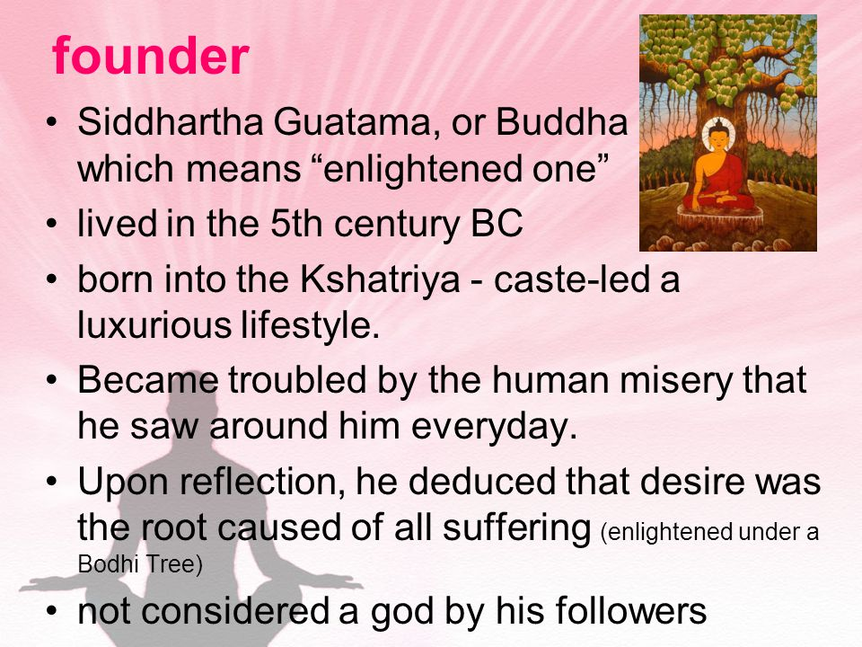 founder Siddhartha Guatama, or Buddha which means enlightened one lived in the 5th century BC born into the Kshatriya - caste-led a luxurious lifestyle.