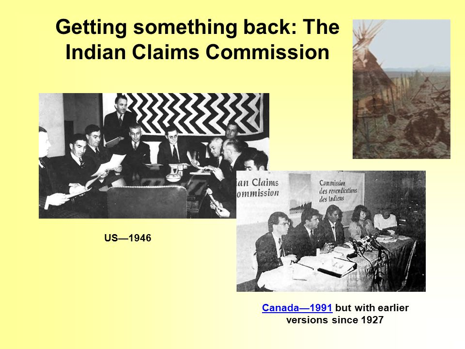 Getting something back: The Indian Claims Commission US—1946 Canada—1991Canada—1991 but with earlier versions since 1927
