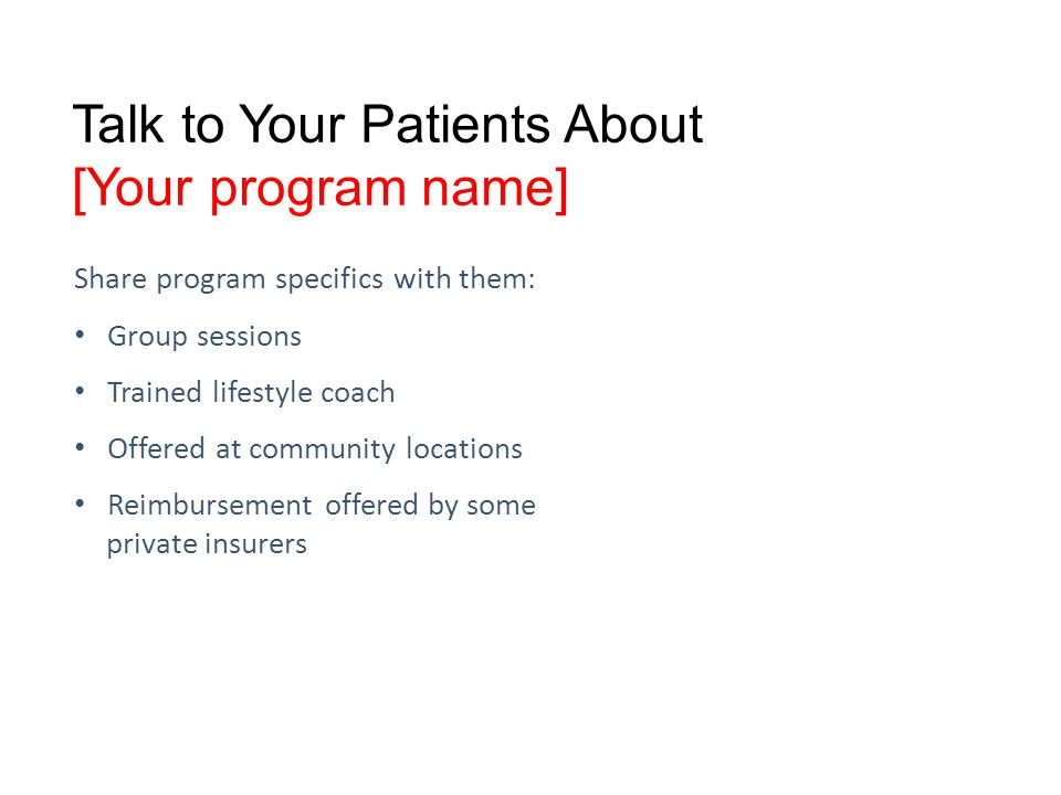 Talk to Your Patients About [Your program name] Share program specifics with them: Group sessions Trained lifestyle coach Offered at community locations Reimbursement offered by some private insurers