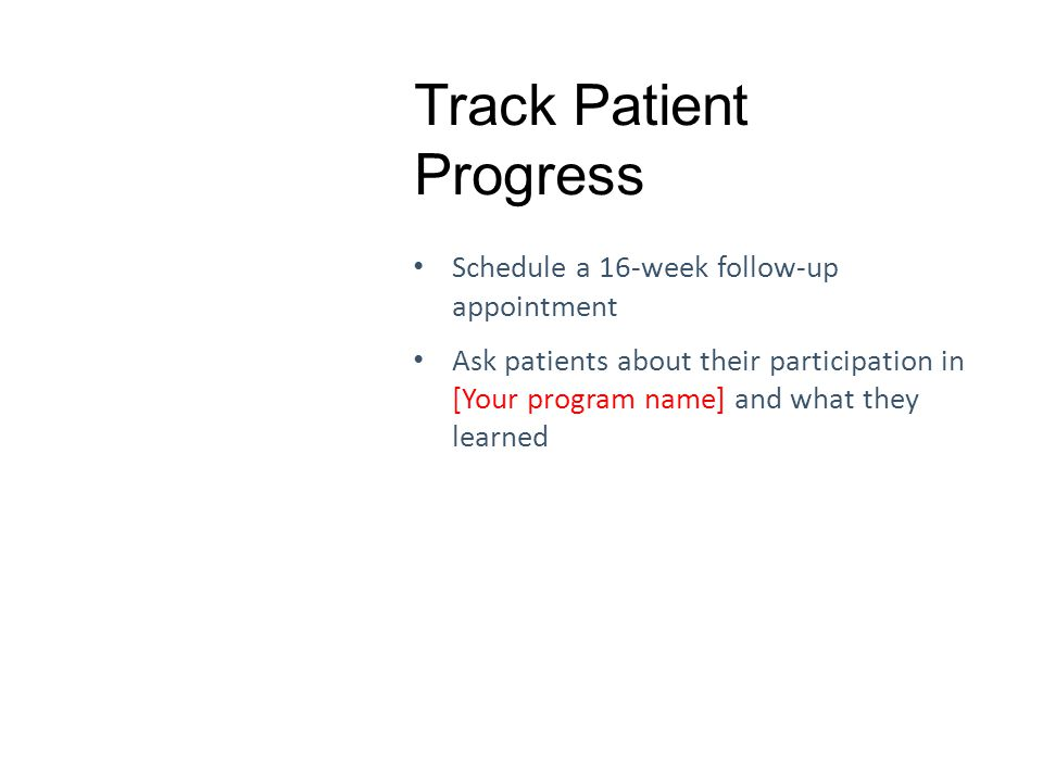 Track Patient Progress Schedule a 16-week follow-up appointment Ask patients about their participation in [Your program name] and what they learned