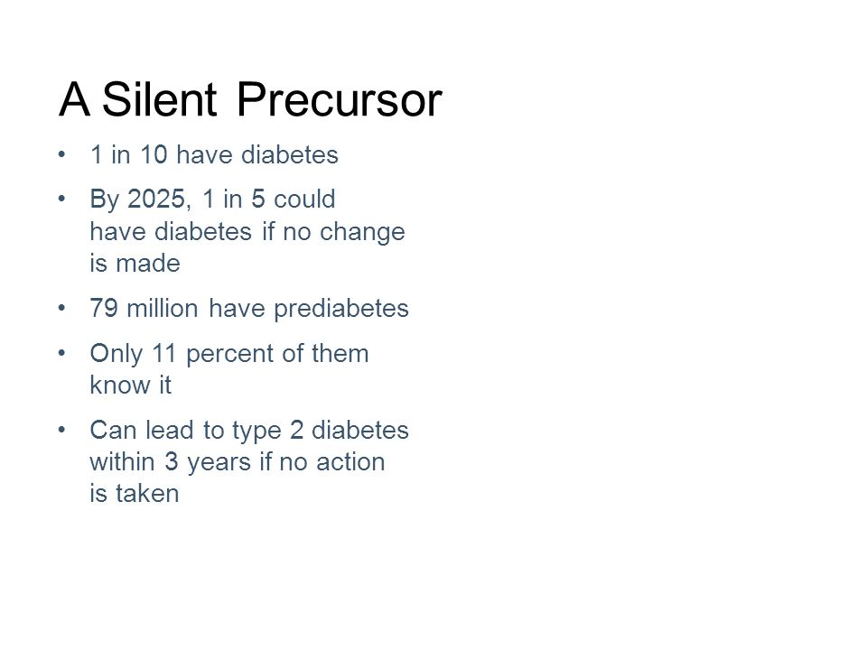 A Silent Precursor 1 in 10 have diabetes By 2025, 1 in 5 could have diabetes if no change is made 79 million have prediabetes Only 11 percent of them know it Can lead to type 2 diabetes within 3 years if no action is taken