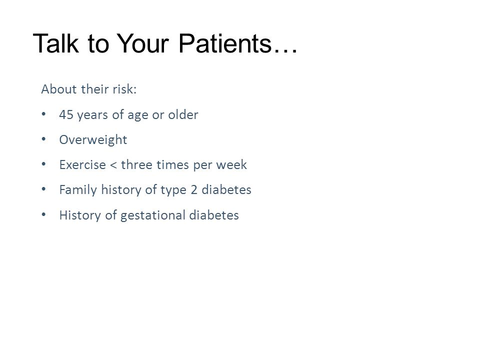 Talk to Your Patients… About their risk: 45 years of age or older Overweight Exercise < three times per week Family history of type 2 diabetes History of gestational diabetes