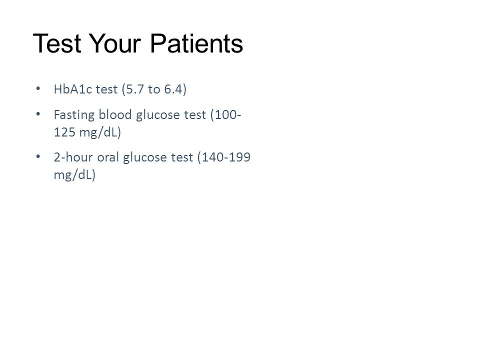 Test Your Patients HbA1c test (5.7 to 6.4) Fasting blood glucose test ( mg/dL) 2-hour oral glucose test ( mg/dL)