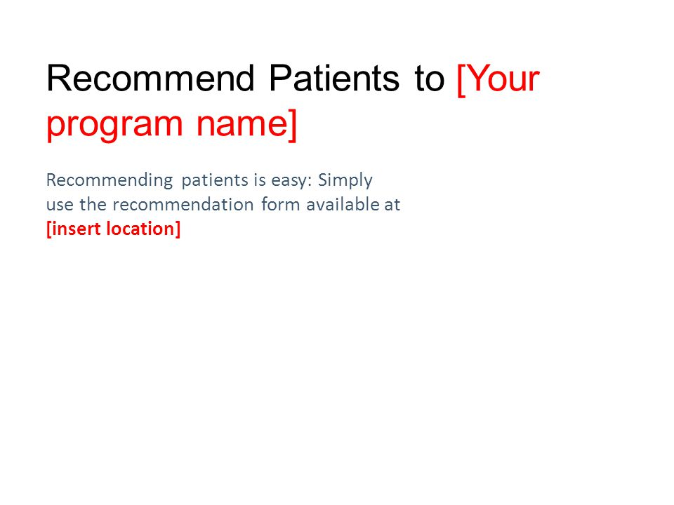 Recommend Patients to [Your program name] Recommending patients is easy: Simply use the recommendation form available at [insert location]