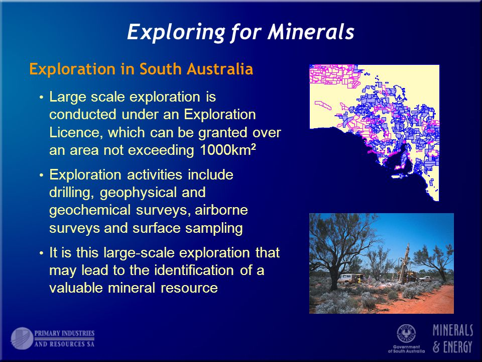 Exploring for Minerals Exploration in South Australia Large scale exploration is conducted under an Exploration Licence, which can be granted over an area not exceeding 1000km 2 Exploration activities include drilling, geophysical and geochemical surveys, airborne surveys and surface sampling It is this large-scale exploration that may lead to the identification of a valuable mineral resource