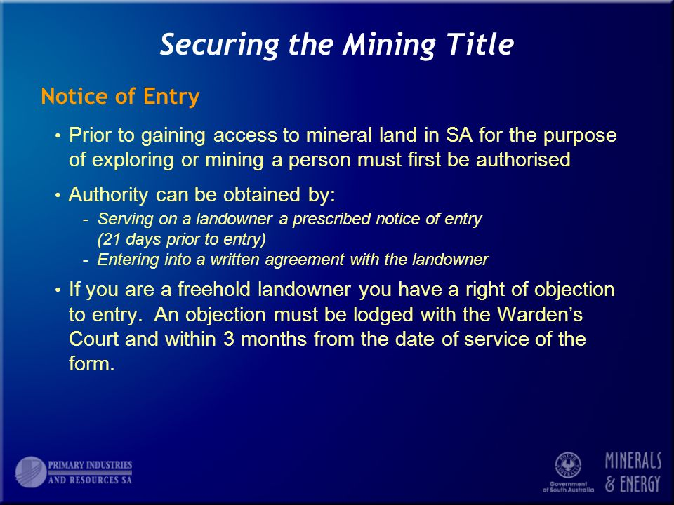 Securing the Mining Title Notice of Entry Prior to gaining access to mineral land in SA for the purpose of exploring or mining a person must first be authorised Authority can be obtained by: -Serving on a landowner a prescribed notice of entry (21 days prior to entry) -Entering into a written agreement with the landowner If you are a freehold landowner you have a right of objection to entry.