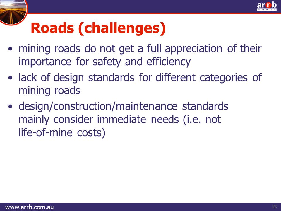 13 mining roads do not get a full appreciation of their importance for safety and efficiency lack of design standards for different categories of mining roads design/construction/maintenance standards mainly consider immediate needs (i.e.