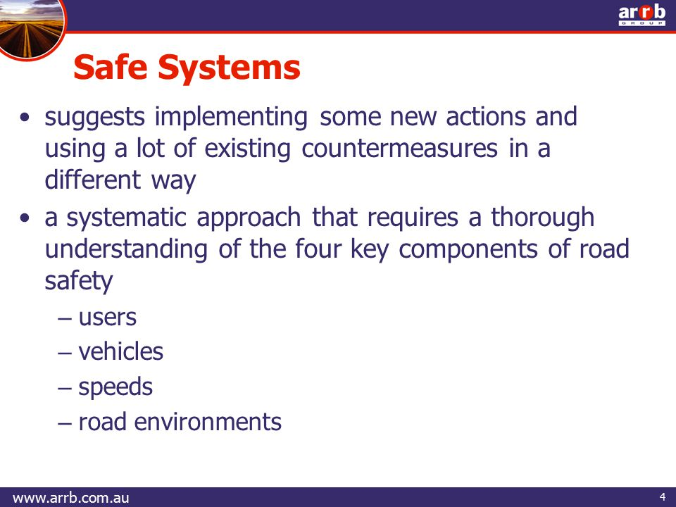 4 suggests implementing some new actions and using a lot of existing countermeasures in a different way a systematic approach that requires a thorough understanding of the four key components of road safety – users – vehicles – speeds – road environments Safe Systems