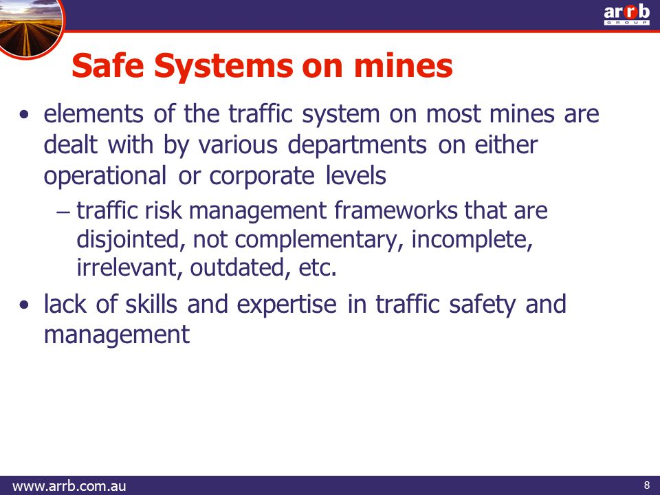 8 elements of the traffic system on most mines are dealt with by various departments on either operational or corporate levels – traffic risk management frameworks that are disjointed, not complementary, incomplete, irrelevant, outdated, etc.