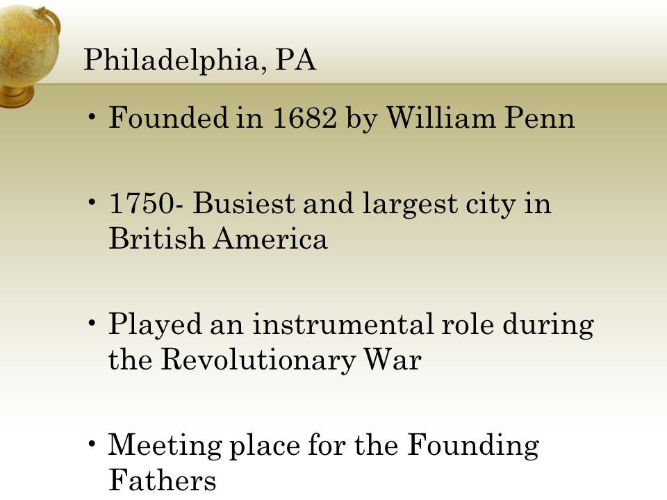 Philadelphia, PA Founded in 1682 by William Penn Busiest and largest city in British America Played an instrumental role during the Revolutionary War Meeting place for the Founding Fathers
