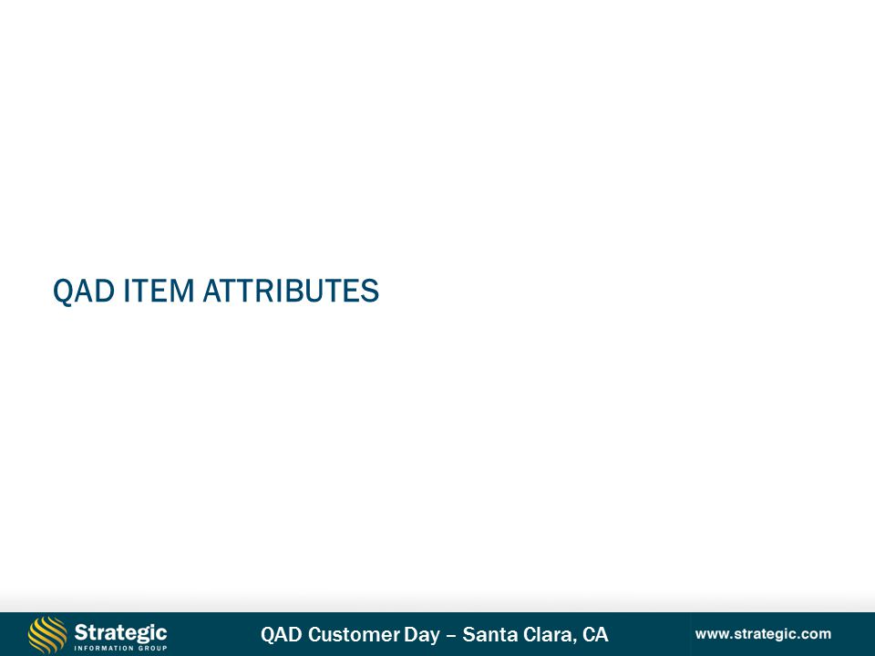 QAD Customer Day – Santa Clara, CA QAD ITEM ATTRIBUTES