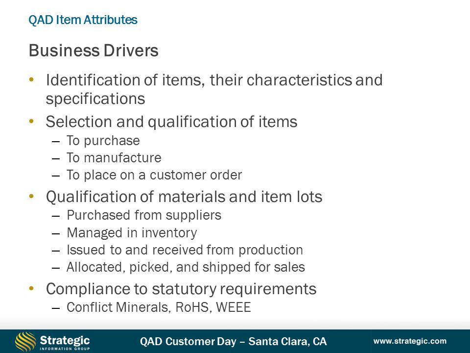 QAD Customer Day – Santa Clara, CA Identification of items, their characteristics and specifications Selection and qualification of items – To purchase – To manufacture – To place on a customer order Qualification of materials and item lots – Purchased from suppliers – Managed in inventory – Issued to and received from production – Allocated, picked, and shipped for sales Compliance to statutory requirements – Conflict Minerals, RoHS, WEEE Business Drivers QAD Item Attributes
