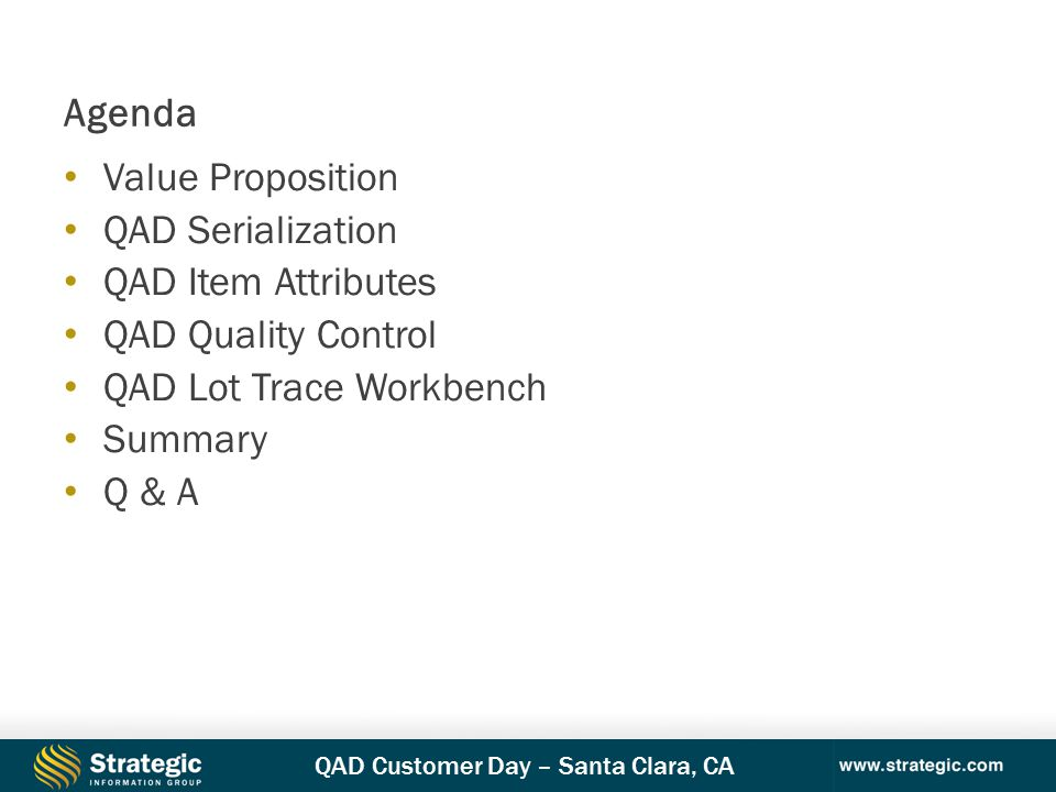 QAD Customer Day – Santa Clara, CA Value Proposition QAD Serialization QAD Item Attributes QAD Quality Control QAD Lot Trace Workbench Summary Q & A Agenda