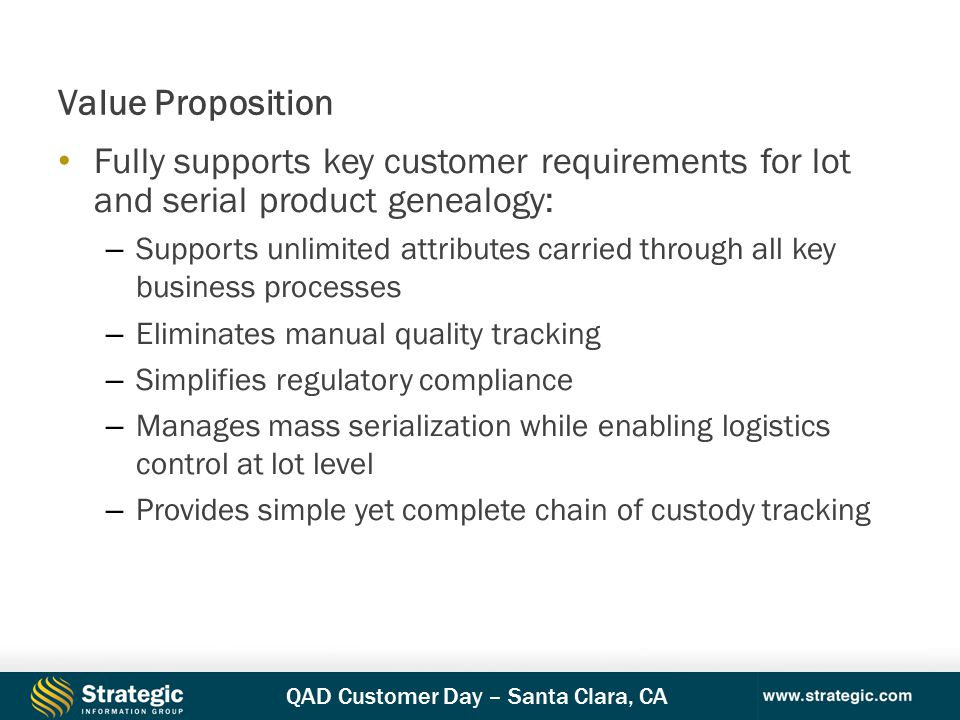 QAD Customer Day – Santa Clara, CA Fully supports key customer requirements for lot and serial product genealogy: – Supports unlimited attributes carried through all key business processes – Eliminates manual quality tracking – Simplifies regulatory compliance – Manages mass serialization while enabling logistics control at lot level – Provides simple yet complete chain of custody tracking Value Proposition