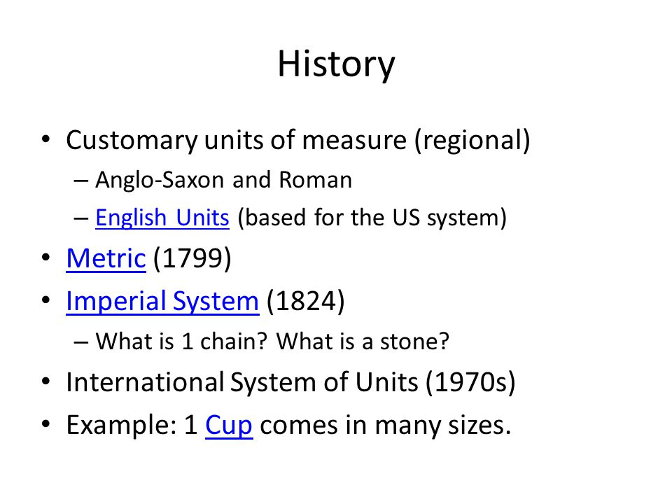 History Customary units of measure (regional) – Anglo-Saxon and Roman – English Units (based for the US system) English Units Metric (1799) Metric Imperial System (1824) Imperial System – What is 1 chain.