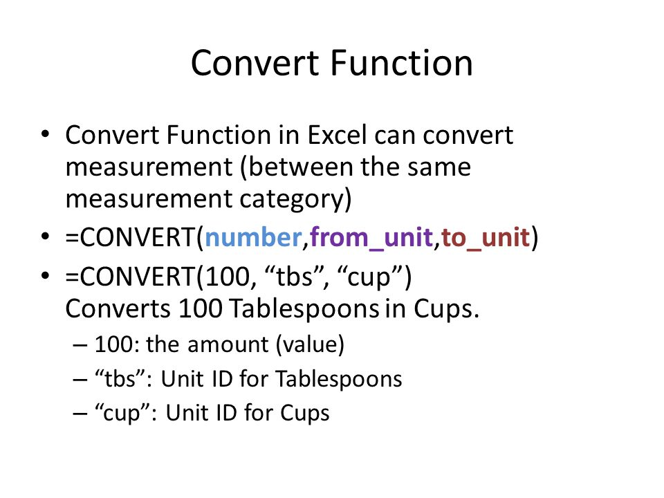 Convert Function Convert Function in Excel can convert measurement (between the same measurement category) =CONVERT(number,from_unit,to_unit) =CONVERT(100, tbs , cup ) Converts 100 Tablespoons in Cups.