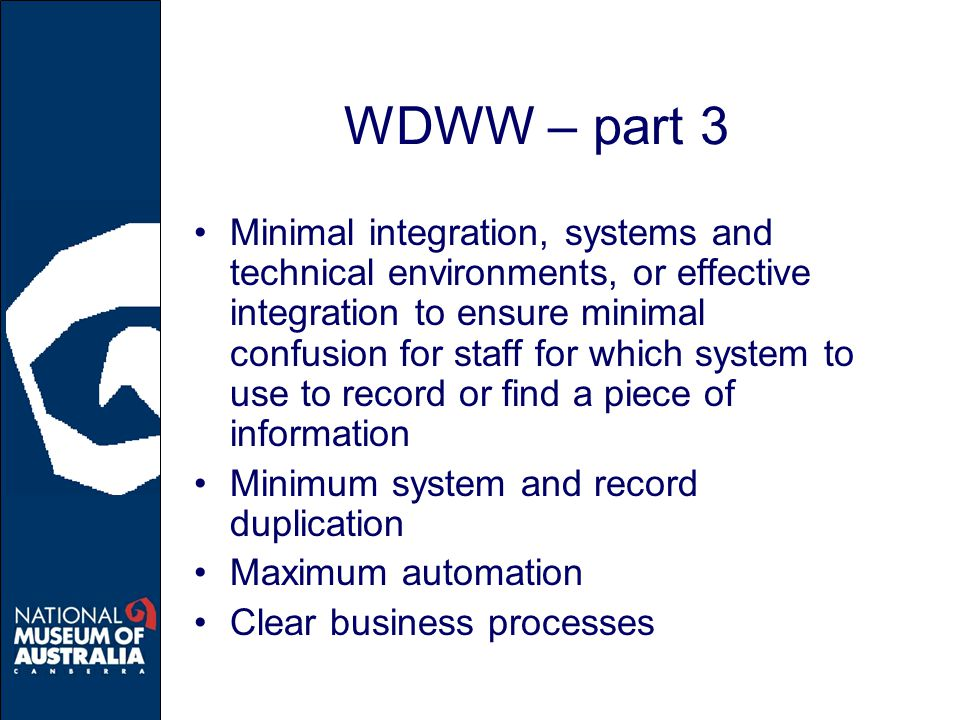 WDWW – part 3 Minimal integration, systems and technical environments, or effective integration to ensure minimal confusion for staff for which system to use to record or find a piece of information Minimum system and record duplication Maximum automation Clear business processes