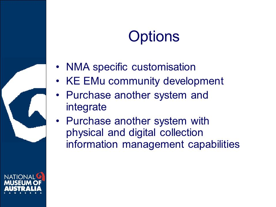 Options NMA specific customisation KE EMu community development Purchase another system and integrate Purchase another system with physical and digital collection information management capabilities