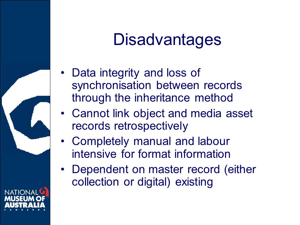 Disadvantages Data integrity and loss of synchronisation between records through the inheritance method Cannot link object and media asset records retrospectively Completely manual and labour intensive for format information Dependent on master record (either collection or digital) existing