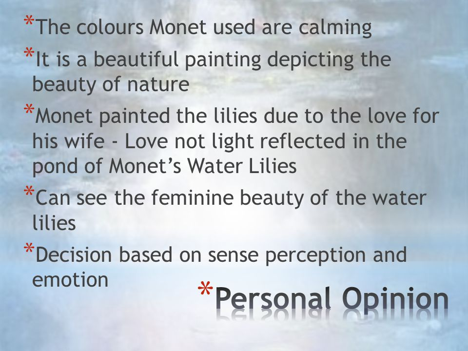 * The colours Monet used are calming * It is a beautiful painting depicting the beauty of nature * Monet painted the lilies due to the love for his wife - Love not light reflected in the pond of Monet's Water Lilies * Can see the feminine beauty of the water lilies * Decision based on sense perception and emotion