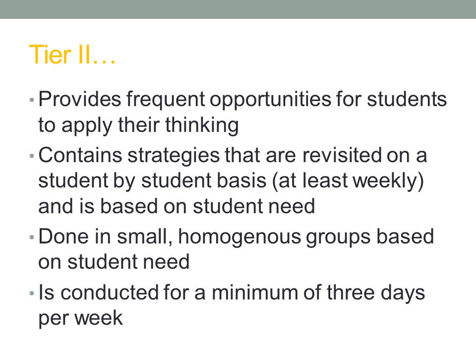 Tier II… Provides frequent opportunities for students to apply their thinking Contains strategies that are revisited on a student by student basis (at least weekly) and is based on student need Done in small, homogenous groups based on student need Is conducted for a minimum of three days per week