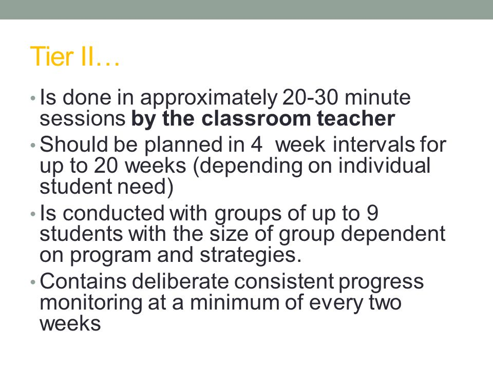 Tier II… Is done in approximately minute sessions by the classroom teacher Should be planned in 4 week intervals for up to 20 weeks (depending on individual student need) Is conducted with groups of up to 9 students with the size of group dependent on program and strategies.