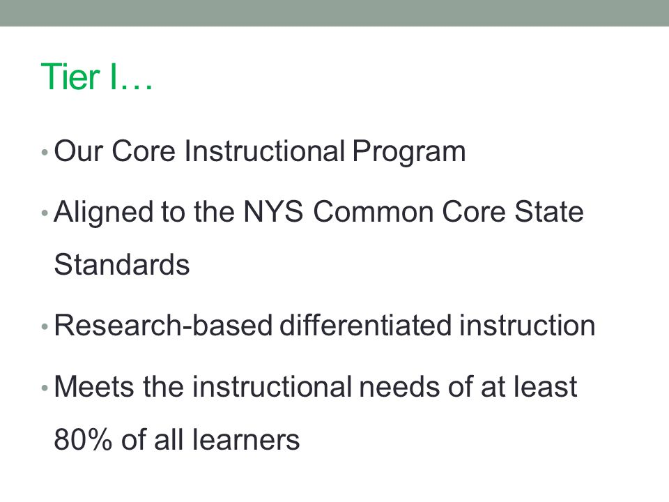 Tier I… Our Core Instructional Program Aligned to the NYS Common Core State Standards Research-based differentiated instruction Meets the instructional needs of at least 80% of all learners