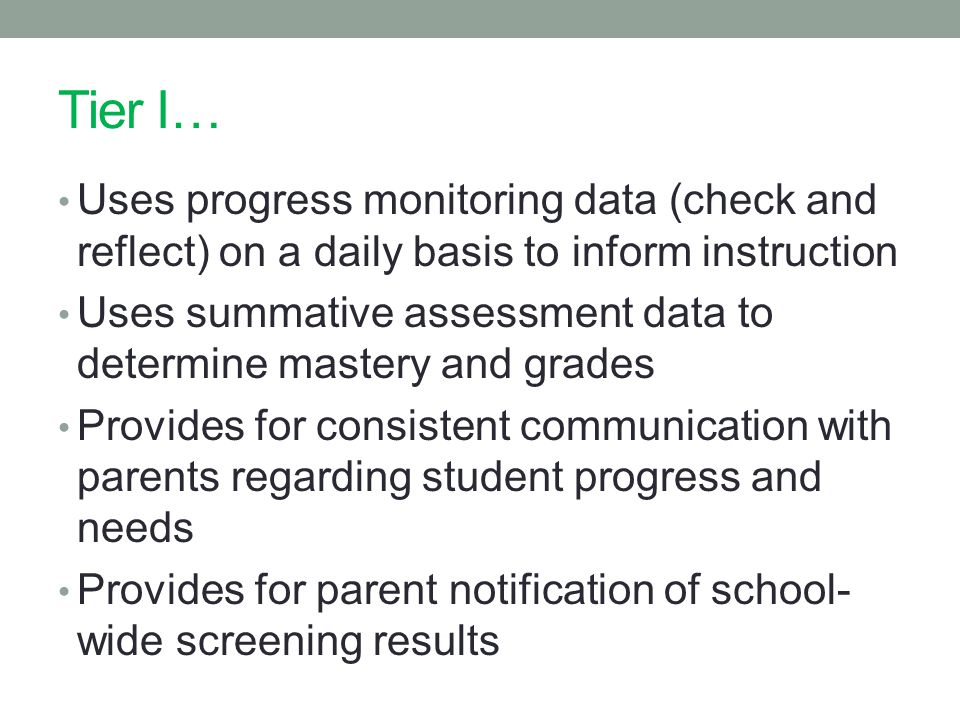 Tier I… Uses progress monitoring data (check and reflect) on a daily basis to inform instruction Uses summative assessment data to determine mastery and grades Provides for consistent communication with parents regarding student progress and needs Provides for parent notification of school- wide screening results