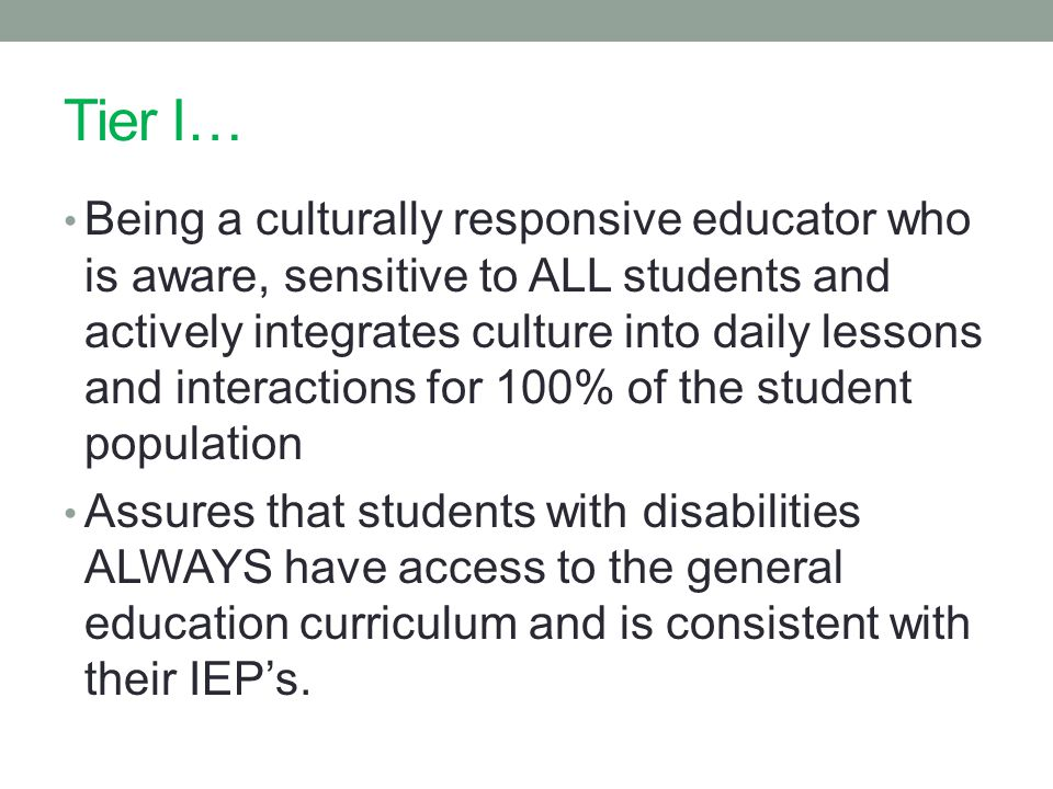 Tier I… Being a culturally responsive educator who is aware, sensitive to ALL students and actively integrates culture into daily lessons and interactions for 100% of the student population Assures that students with disabilities ALWAYS have access to the general education curriculum and is consistent with their IEP's.