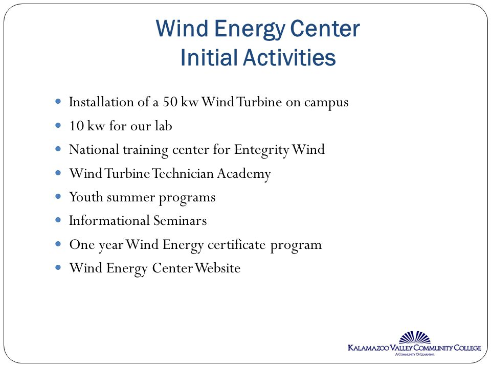 Wind Energy Center Initial Activities Installation of a 50 kw Wind Turbine on campus 10 kw for our lab National training center for Entegrity Wind Wind Turbine Technician Academy Youth summer programs Informational Seminars One year Wind Energy certificate program Wind Energy Center Website