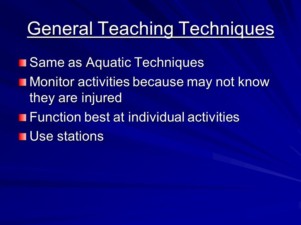 General Teaching Techniques Same as Aquatic Techniques Monitor activities because may not know they are injured Function best at individual activities Use stations