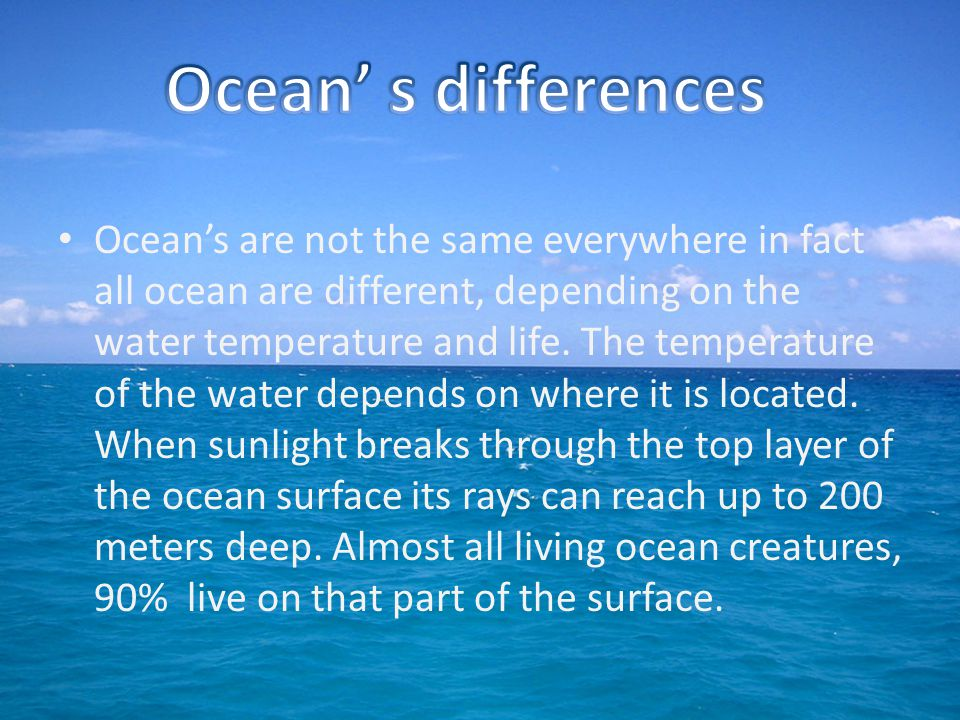 Ocean's are not the same everywhere in fact all ocean are different, depending on the water temperature and life.