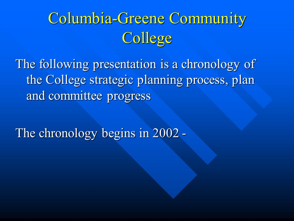 Columbia-Greene Community College The following presentation is a chronology of the College strategic planning process, plan and committee progress The chronology begins in