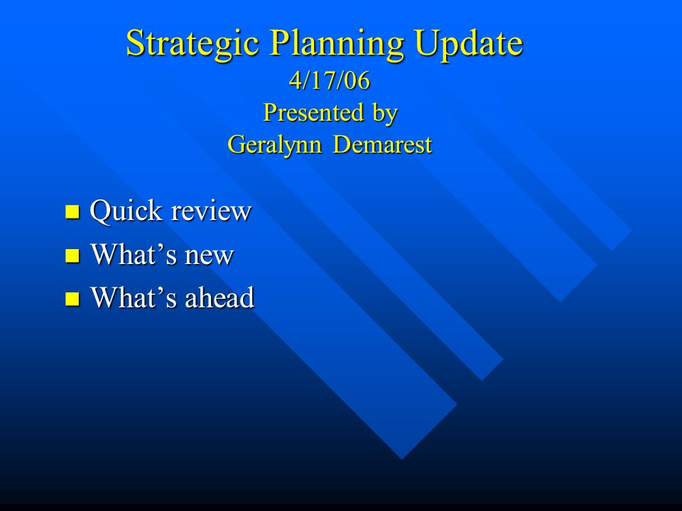 Strategic Planning Update 4/17/06 Presented by Geralynn Demarest Quick review Quick review What's new What's new What's ahead What's ahead