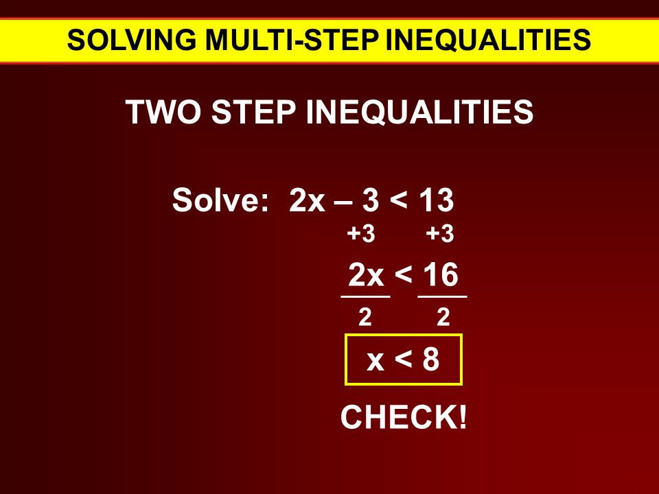 SOLVING MULTI-STEP INEQUALITIES TWO STEP INEQUALITIES Solve: 2x – 3 < Verbal Expressions for = 2x < x < 8 CHECK!