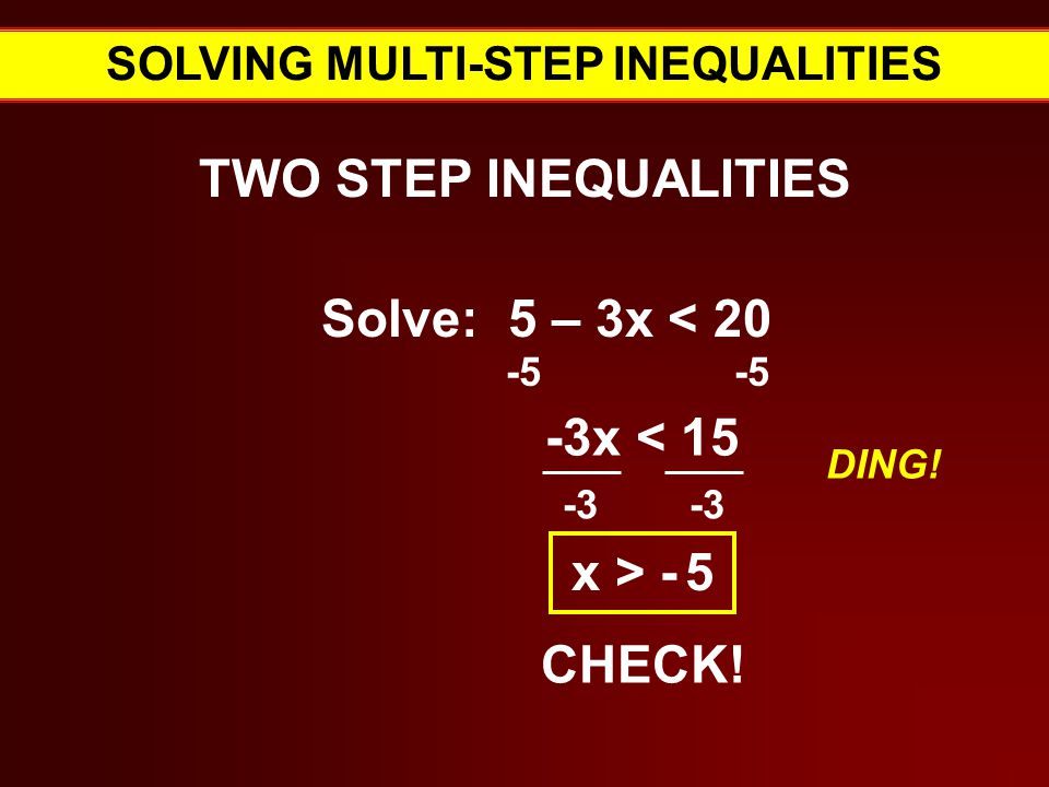 SOLVING MULTI-STEP INEQUALITIES TWO STEP INEQUALITIES Solve: 5 – 3x < Verbal Expressions for = -3x < x > - 5 CHECK.