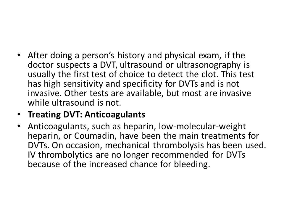 After doing a person's history and physical exam, if the doctor suspects a DVT, ultrasound or ultrasonography is usually the first test of choice to detect the clot.
