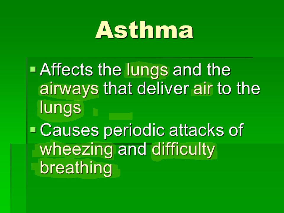Asthma  Affects the lungs and the airways that deliver air to the lungs  Causes periodic attacks of wheezing and difficulty breathing