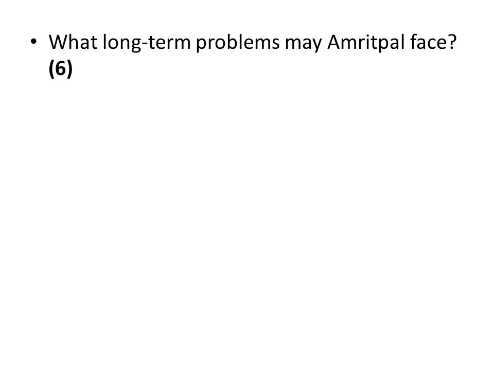 What long-term problems may Amritpal face (6)
