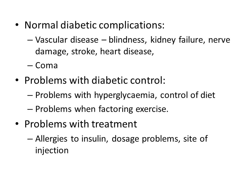 Normal diabetic complications: – Vascular disease – blindness, kidney failure, nerve damage, stroke, heart disease, – Coma Problems with diabetic control: – Problems with hyperglycaemia, control of diet – Problems when factoring exercise.