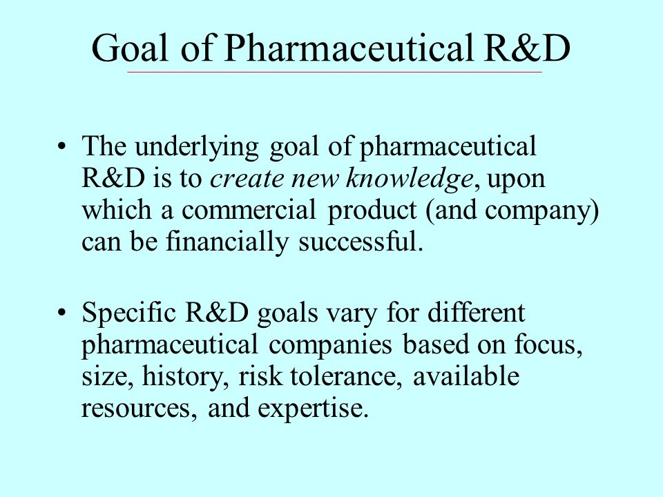 Goal of Pharmaceutical R&D The underlying goal of pharmaceutical R&D is to create new knowledge, upon which a commercial product (and company) can be financially successful.