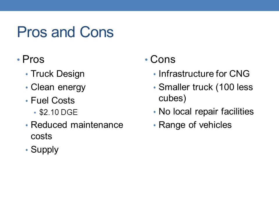 Pros and Cons Pros Truck Design Clean energy Fuel Costs $2.10 DGE Reduced maintenance costs Supply Cons Infrastructure for CNG Smaller truck (100 less cubes) No local repair facilities Range of vehicles