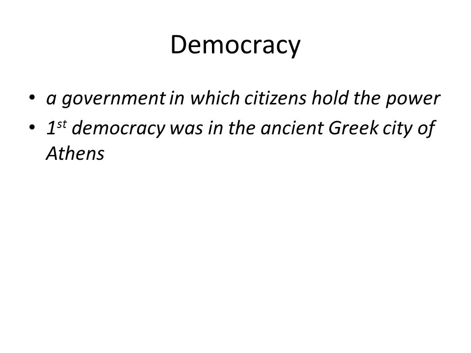 Democracy a government in which citizens hold the power 1 st democracy was in the ancient Greek city of Athens