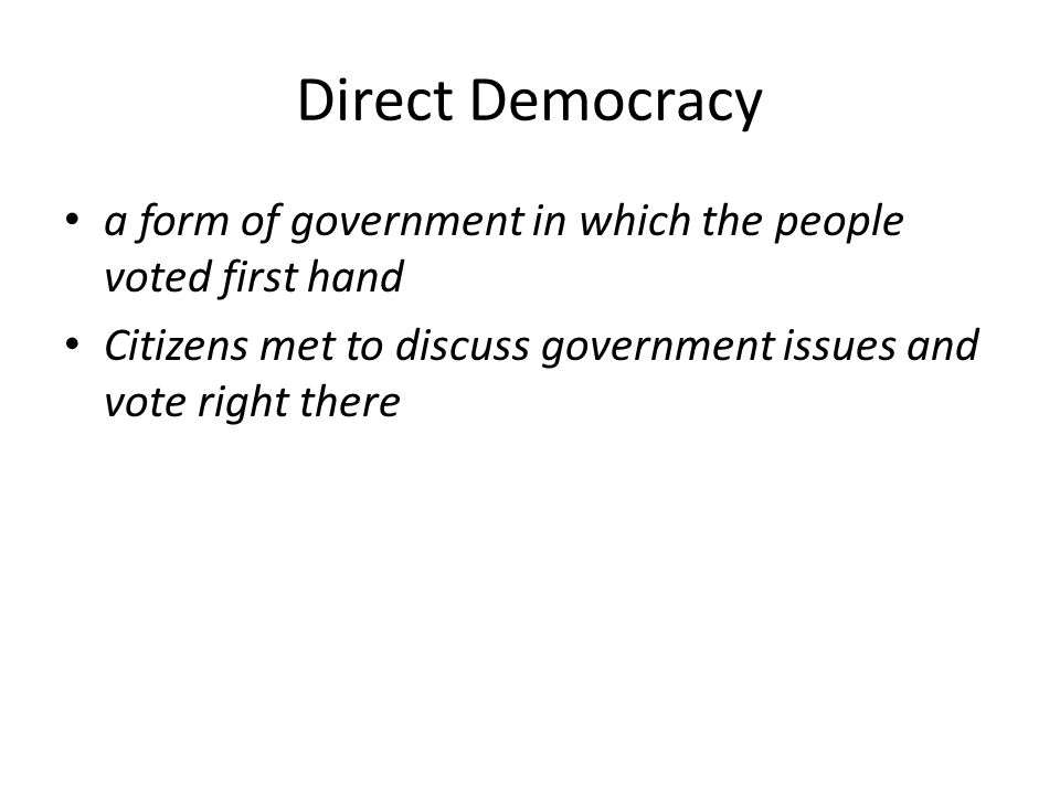 Direct Democracy a form of government in which the people voted first hand Citizens met to discuss government issues and vote right there