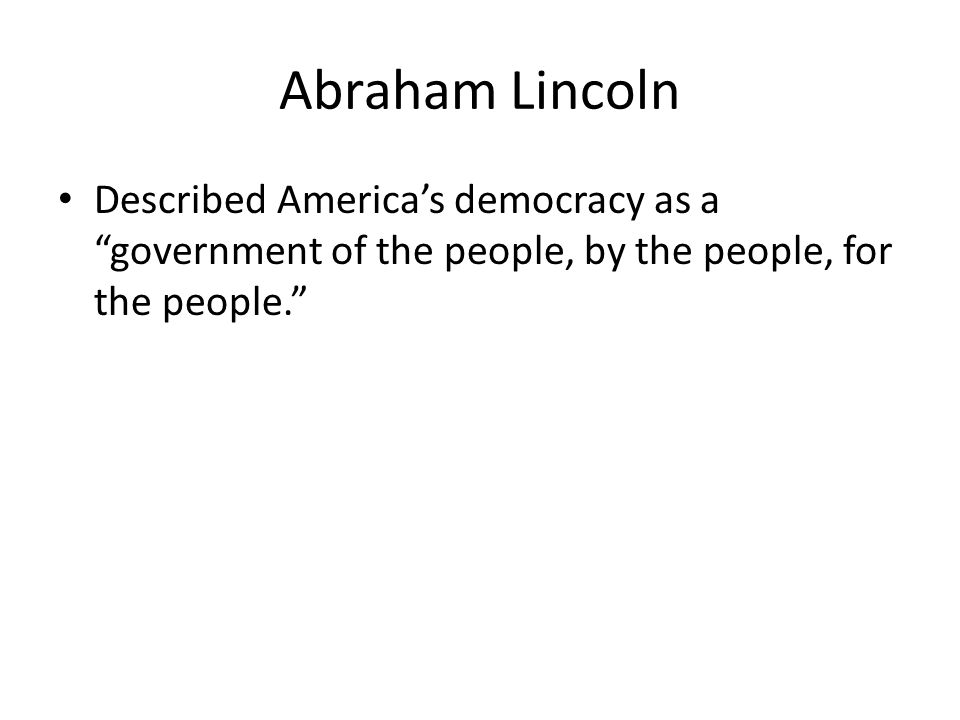 "Abraham Lincoln Described America's democracy as a ""government of the people, by the people, for the people."""